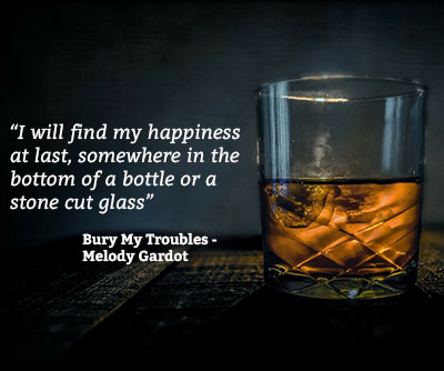 I will find my happiness at last, somewhere in the bottom of a bottle or a stone cut glass